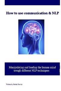 How to Use Communication & Nlp: Manipulating and Leading the Human Mind Trough Different Nlp Techniques