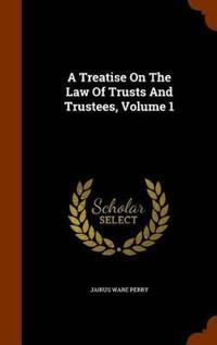 A Treatise on the Law of Trusts and Trustees Volume 1