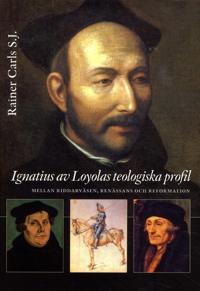 Ignatius av Loyolas teologiska profil : mellan riddarväsen, renässans och re