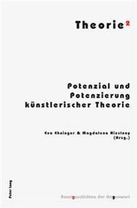 Theorie²: Potenzial Und Potenzierung Kuenstlerischer Theorie