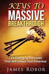 Keys to Massive Breakthrough: Life Changing Principles That Will Unlock Your Potential