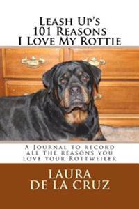 Leash Up's 101 Reasons I Love My Rottie: A Journal to Record All the Reasons You Love Your Rottweiler