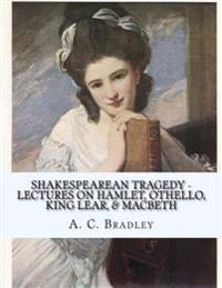 Shakespearean Tragedy - Lectures on Hamlet, Othello, King Lear, & Macbeth