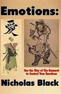 Emotions: Use the Way of the Samurai to Control Your Emotions: Learn to Control Your Emotions and Feelings in 10 Seconds with a