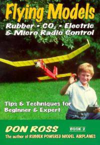 Flying Models: Rubber, Co2, Electric & Micro Radio Control: Tips & Techinques for Beginner & Expert