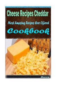Cheese Recipes Cheddar: 101 Delicious, Nutritious, Low Budget, Mouth Watering Cookbook