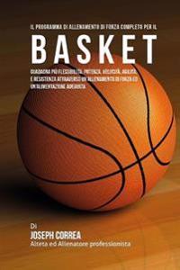 Il Programma Di Allenamento Di Forza Completo Per Il Basket: Guadagna Piu Flessibilita, Potenza, Velocita, Agilita, E Resistenza Attraverso Un Allenam