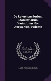de Retorsione Iurium Statutariorum Variantium NEC Aequa NEC Prudente
