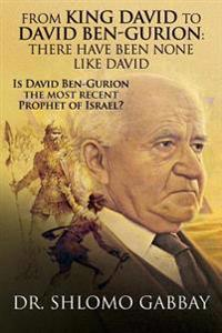 From King David to David Ben-Gurion: There Have Been None Like David: Is David Ben-Gurion the Most Recent Prophet of Israel?