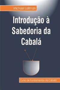 Introducao a Sabedoria Da Cabala: Curso de Fundamentos Da Sabedoria Da Cabala