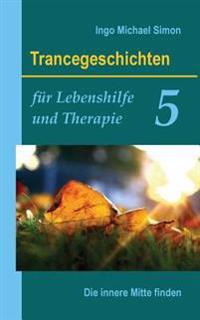 Trancegeschichten Fur Lebenshilfe Und Therapie. Band 5: Die Innere Mitte Finden