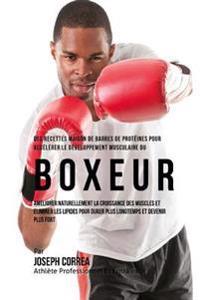 Des Recettes Maison de Barres de Proteines Pour Accelerer Le Developpement Musculaire Du Boxeur: Ameliorer Naturellement La Croissance Des Muscles Et