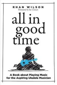 All in Good Time: A Book about Playing Music for the Aspiring Ukulele Musician