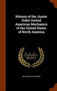 History of the Junior Order United American Mechanics of the United States of North America