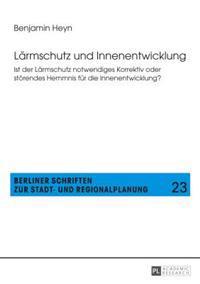 Laermschutz Und Innenentwicklung: Ist Der Laermschutz Notwendiges Korrektiv Oder Stoerendes Hemmnis Fuer Die Innenentwicklung?