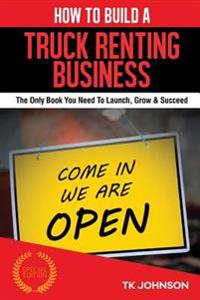 How to Build a Truck Renting Business (Special Edition): The Only Book You Need to Launch, Grow & Succeed
