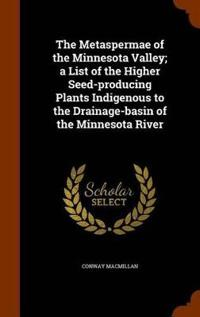 The Metaspermae of the Minnesota Valley. a List of the Higher Seed-Producing Plants Indigenous to the Drainage-Basin of the Minnesota River
