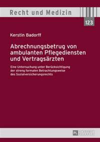Abrechnungsbetrug Von Ambulanten Pflegediensten Und Vertragsaerzten: Eine Untersuchung Unter Beruecksichtigung Der Streng Formalen Betrachtungsweise D