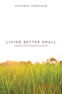 Living Better Small (a Better Life Through Minimalism): Living Better Small (a Better Life Through Minimalism)