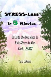 Stress-Less in 5 Minutes: Outside the Box Ideas to Kick Stress to the Curb...Fast
