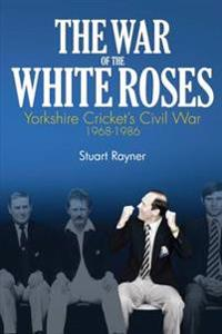 The War of the White Roses: Yorkshire Cricket's Civil War 1968-1986