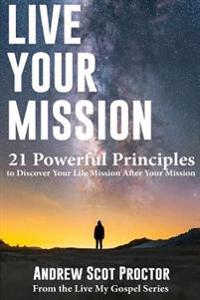 Live Your Mission: 21 Powerful Principles to Discover Your Life Mission, After Your Mission