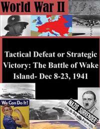 Tactical Defeat or Strategic Victory: The Battle of Wake Island- Dec 8-23, 1941