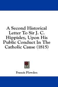 A Second Historical Letter To Sir J. C. Hippisley, Upon His Public Conduct In The Catholic Cause (1815)