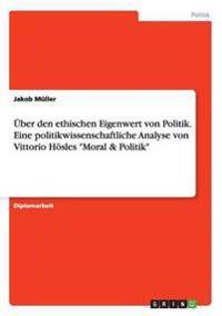 """Uber Den Ethischen Eigenwert Von Politik. Eine Politikwissenschaftliche Analyse Von Vittorio Hosles """"Moral & Politik"""""""
