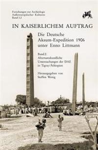 In Kaiserlichem Auftrag - Die Deutsche Aksum Expedition 1906 Unter Enno Littmann: Band 2: Altertumskundliche Untersuchungen Der Dae in Tigray/Athiopie