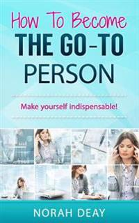 How to Become the Go-To Person: Make Yourself Indispensable!