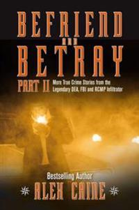 Befriend and Betray 2: More Stories from the Legendary Dea, FBI and Rcmp Infiltrator