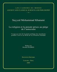 La Religion Et La Pensee Prises Au Piege de L'Autocratie: Voyage Au Coeur de La Pensee Politique Des Musulmans Pendant L'Essor Et Au Declin de La Civi