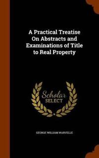 A Practical Treatise on Abstracts and Examinations of Title to Real Property