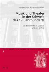 Musik Und Theater in Der Schweiz Des 19. Jahrhunderts: Das Berner Hotel de Musique Und Sein Umfeld