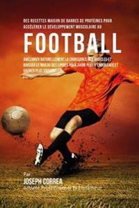 Des Recettes Maison de Barres de Proteines Pour Accelerer Le Developpement Musculaire Au Football: Ameliorer Naturellement La Croissance Des Muscles E