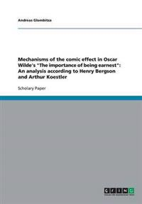 "Mechanisms of the Comic Effect in Oscar Wilde's ""The Importance of Being Earnest"": An Analysis According to Henry Bergson and Arthur Koestler"