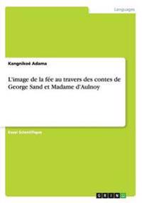 L'Image de la Fee Au Travers Des Contes de George Sand Et Madame D'Aulnoy