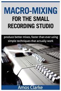 Macro-Mixing for the Small Recording Studio: Produce Better Mixes, Faster Than Ever Using Simple Techniques That Actually Work