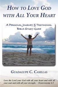 How to Love God with All Your Heart: A Personal Journey & Testimonial Bible Study Guide