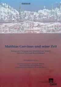 Matthias Corvinus Und Seine Zeit: Europa Am Ubergang Vom Mittelalter Zur Neuzeit Zwischen Wien Und Konstantinopel