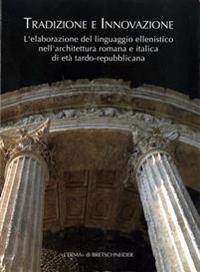Tradizione E Innovazione: L'Elaborazione del Linguaggio Ellenistico Nell'architettura Romana E Italica Di Eta Tardo Repubblicana