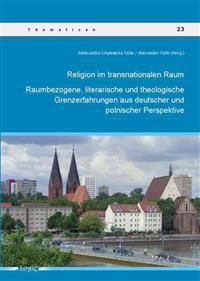 Religion Im Transnationalen Raum: Raumbezogene, Literarische Und Theologische Grenzerfahrungen Aus Deutscher Und Polnischer Perspektive