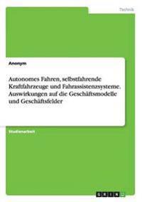 Autonomes Fahren, selbstfahrende Kraftfahrzeuge und Fahrassistenzsysteme. Auswirkungen auf die Geschäftsmodelle und Geschäftsfelder