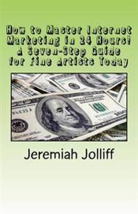 How to Master Internet Marketing in 24 Hours!: A Seven-Step Guide for Fine Artists Today