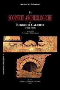 Le Scoperte Archeologiche Di Reggio Di Calabria: (1882-1888). Con Una Inedita Relazione Di Scavo Di Domenico Spano Bolani