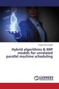 Hybrid Algorithms & Mip Models for Unrelated Parallel Machine Scheduling