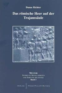 Das Romische Heer Auf Der Trajanssaule: Propaganda Und Realitat. Waffen Und Ausrustung. Marsch, Arbeit Und Kampf