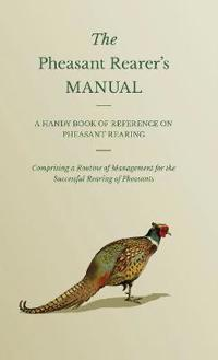 The Pheasant Rearer's Manual - A Handy Book Of Reference On Pheasant Rearing - Comprising A Routine Of Management For The Successful Rearing Of Pheasa
