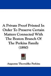 A Private Proof Printed in Order to Preserve Certain Matters Connected With the Boston Branch of the Perkins Family